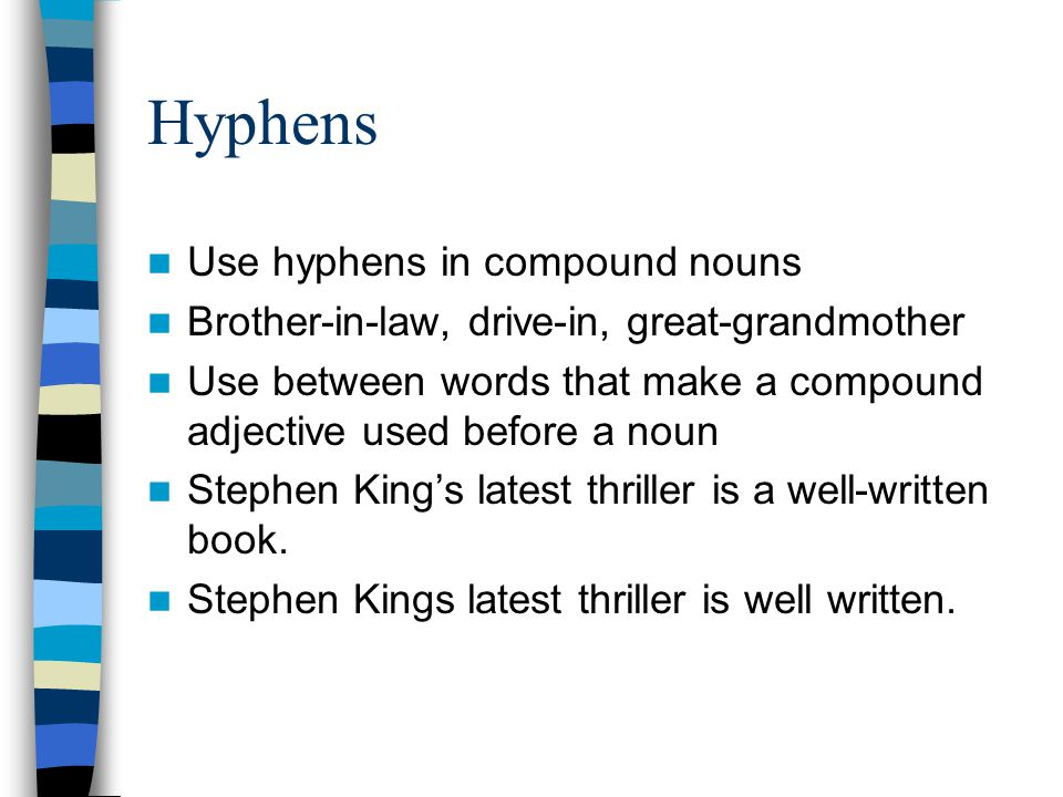 Hyphens Use hyphens in compound nouns Brother-in-law, drive-in, great-grandmother Use between words that make a compound adjective used before a noun Stephen King's latest thriller is a well-written book.