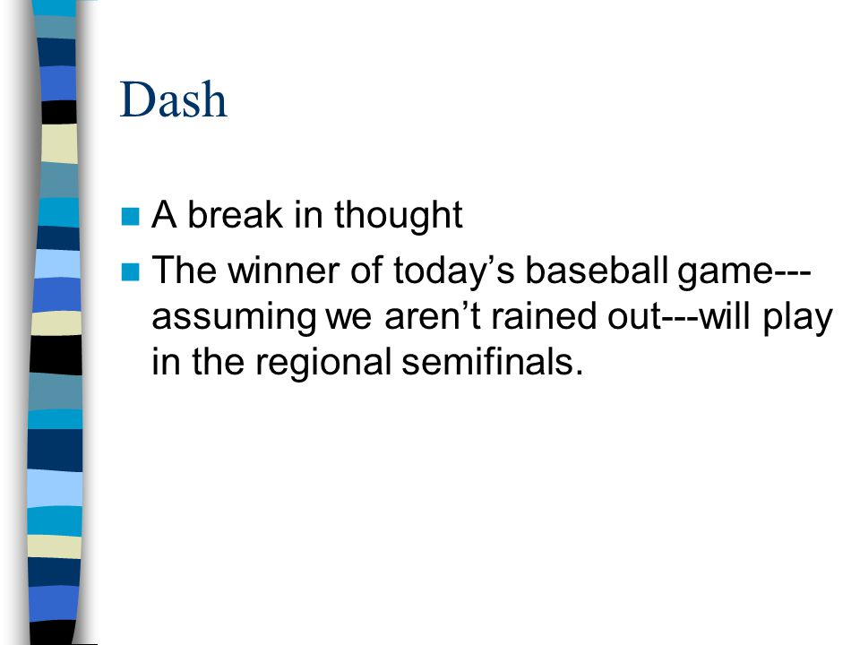 Dash A break in thought The winner of today's baseball game--- assuming we aren't rained out---will play in the regional semifinals.