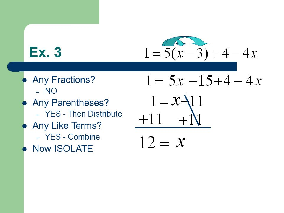 Ex. 3 Any Fractions? – NO Any Parentheses? – YES - Then Distribute Any Like Terms? – YES - Combine Now ISOLATE