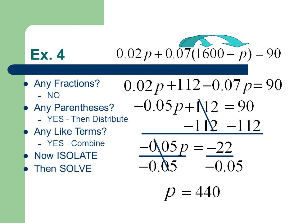 Ex. 4 Any Fractions? – NO Any Parentheses? – YES - Then Distribute Any Like Terms? – YES - Combine Now ISOLATE Then SOLVE