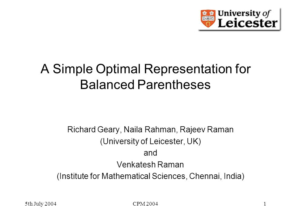 5th July 2004CPM 20041 A Simple Optimal Representation for Balanced Parentheses Richard Geary, Naila Rahman, Rajeev Raman (University of Leicester, UK) and Venkatesh Raman (Institute for Mathematical Sciences, Chennai, India)