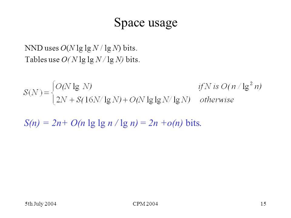 5th July 2004CPM 200415 Space usage NND uses O(N lg lg N / lg N) bits. Tables use O( N lg lg N / lg N) bits. S(n) = 2n+ O(n lg lg n / lg n) = 2n +o(n)