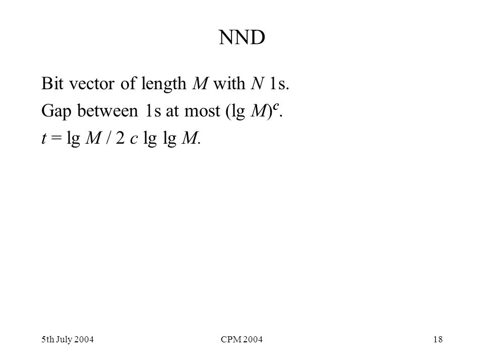 5th July 2004CPM 200418 NND Bit vector of length M with N 1s. Gap between 1s at most (lg M) c. t = lg M / 2 c lg lg M.