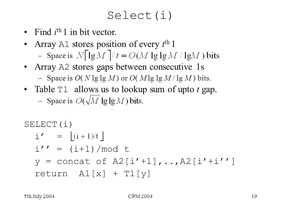 5th July 2004CPM 200419 Select(i) Find i th 1 in bit vector. Array A1 stores position of every t th 1 –Space is Array A2 stores gaps between consecuti