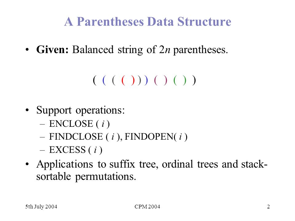 5th July 2004CPM 200423 Conclusions and Future work Conceptually simple succinct representation for balanced parentheses with O(1) time ops.