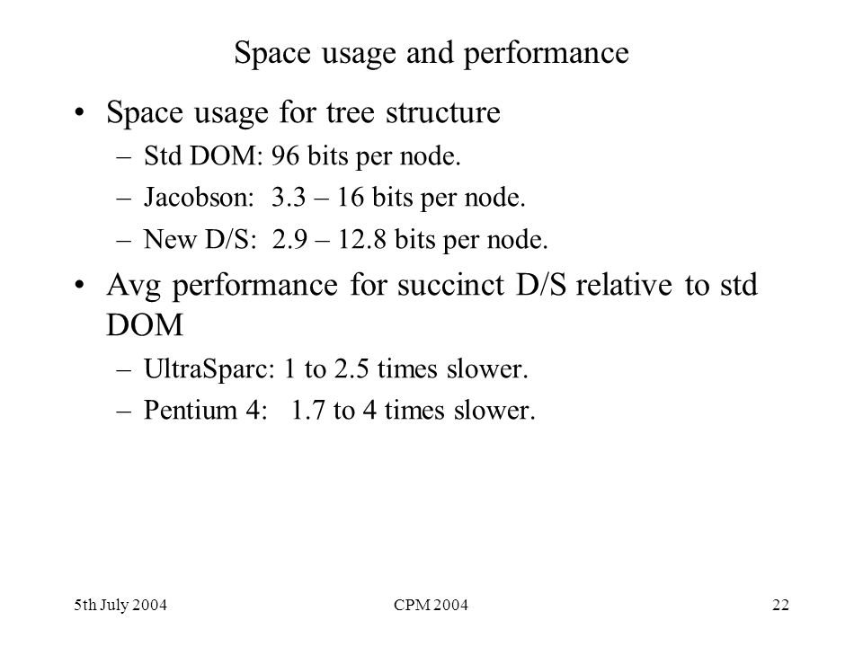 5th July 2004CPM 200422 Space usage and performance Space usage for tree structure –Std DOM: 96 bits per node. –Jacobson: 3.3 – 16 bits per node. –New