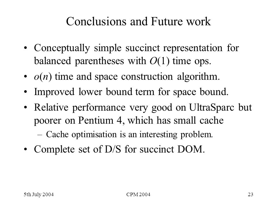 5th July 2004CPM 200423 Conclusions and Future work Conceptually simple succinct representation for balanced parentheses with O(1) time ops. o(n) time