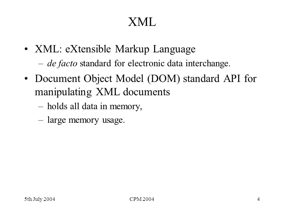 5th July 2004CPM 20044 XML XML: eXtensible Markup Language –de facto standard for electronic data interchange. Document Object Model (DOM) standard AP