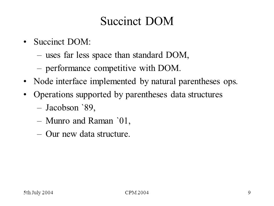 5th July 2004CPM 20049 Succinct DOM Succinct DOM: –uses far less space than standard DOM, –performance competitive with DOM. Node interface implemente