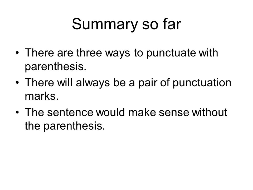 Summary so far There are three ways to punctuate with parenthesis.