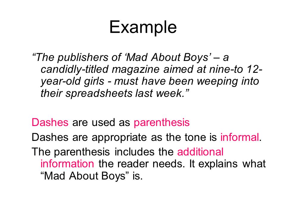 Example The publishers of 'Mad About Boys' – a candidly-titled magazine aimed at nine-to 12- year-old girls - must have been weeping into their spreadsheets last week. Dashes are used as parenthesis Dashes are appropriate as the tone is informal.