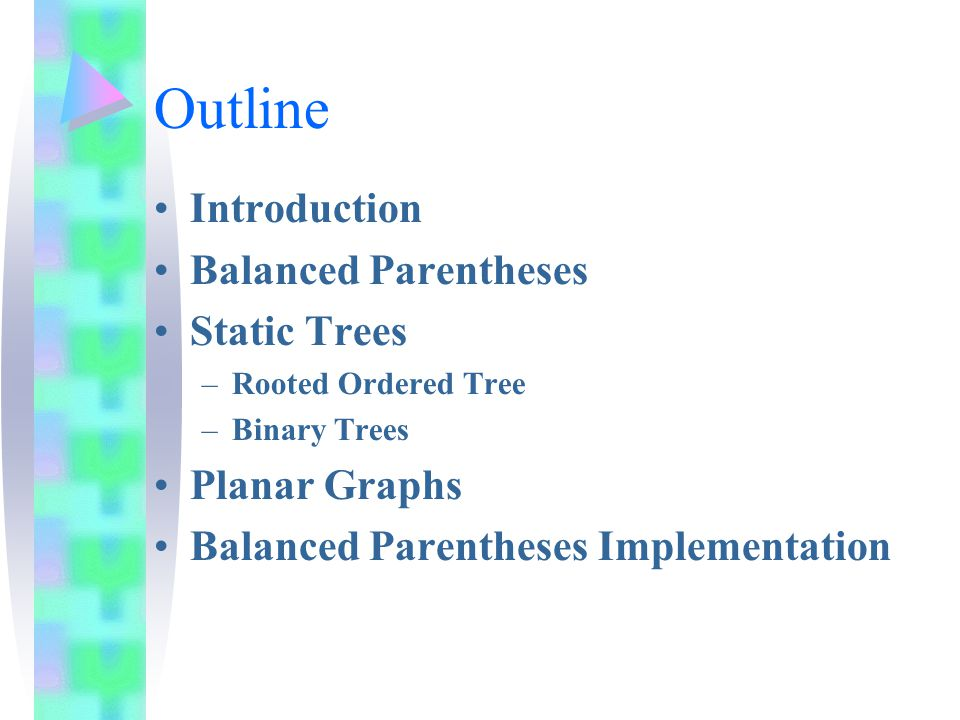 Outline Introduction Balanced Parentheses Static Trees –Rooted Ordered Tree –Binary Trees Planar Graphs Balanced Parentheses Implementation