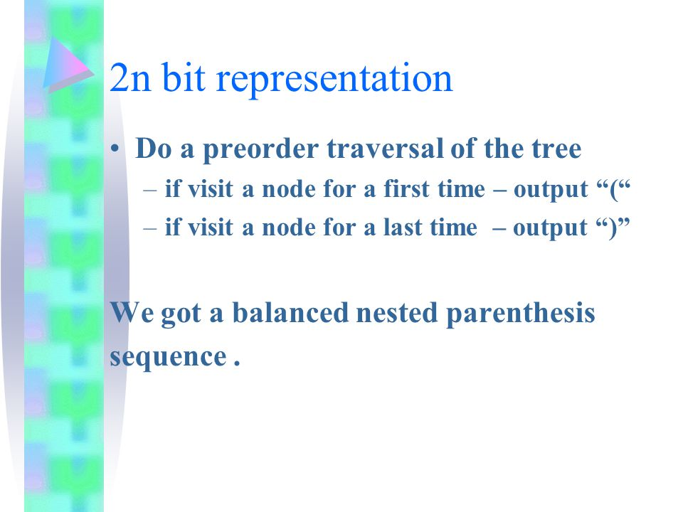 2n bit representation Do a preorder traversal of the tree –if visit a node for a first time – output ( –if visit a node for a last time – output ) We got a balanced nested parenthesis sequence.
