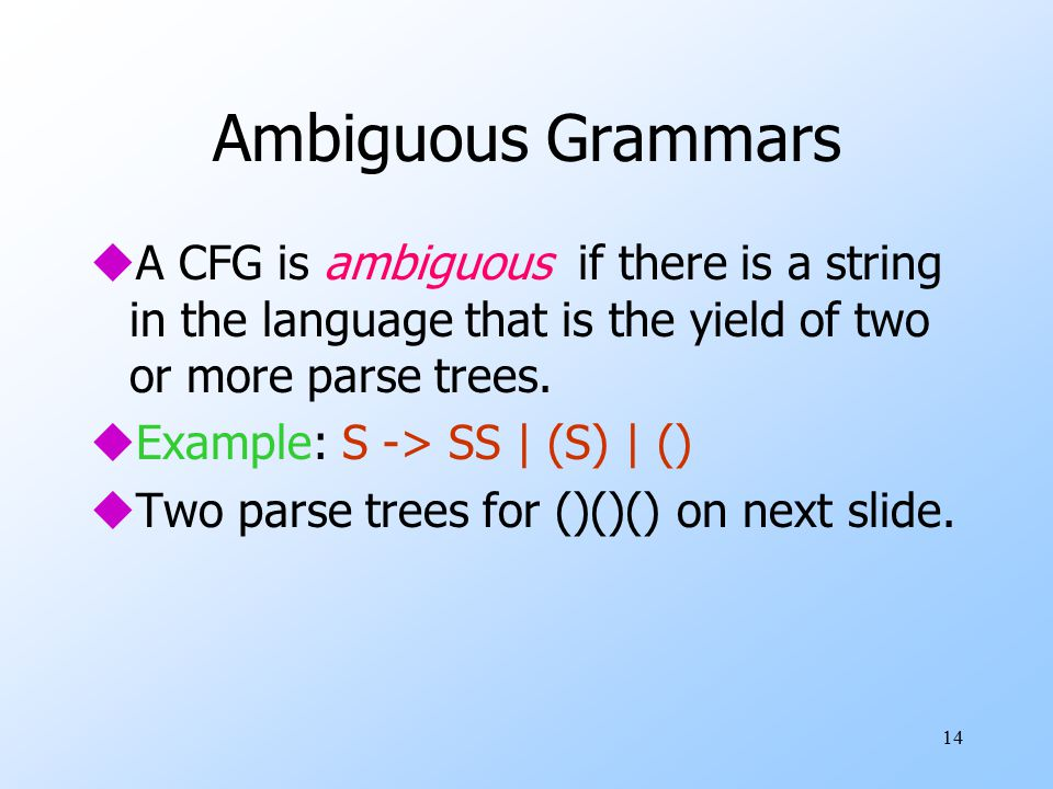 14 Ambiguous Grammars uA CFG is ambiguous if there is a string in the language that is the yield of two or more parse trees.
