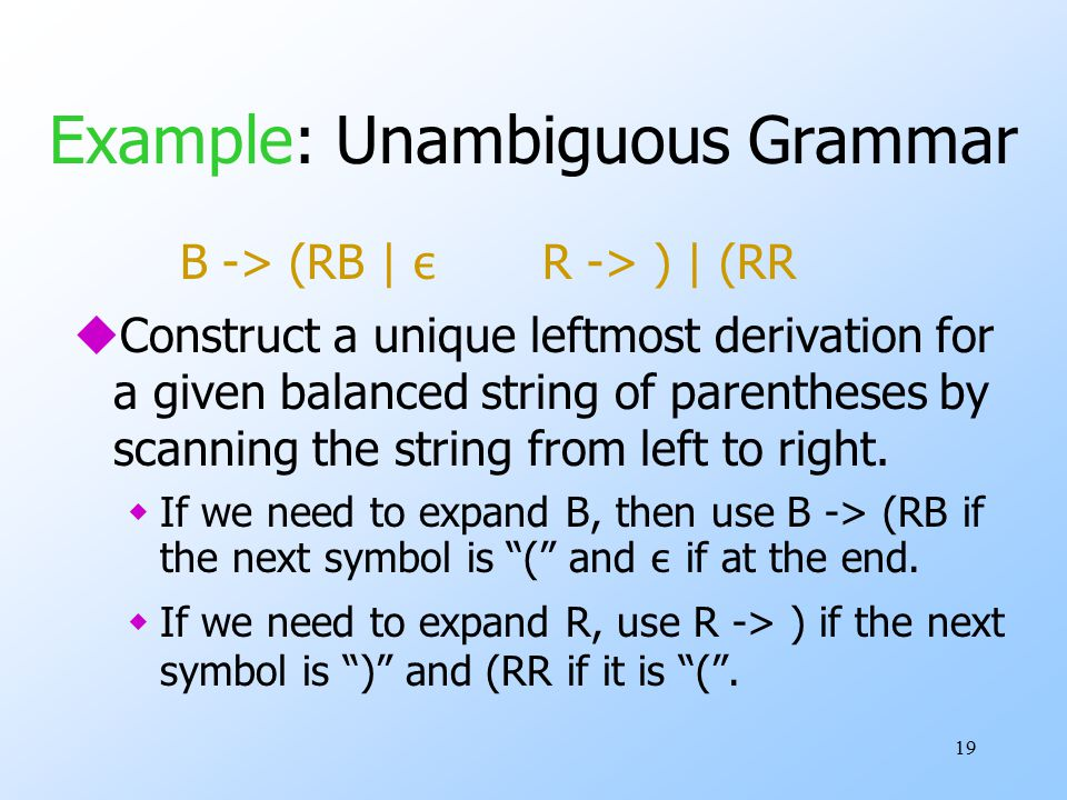 19 Example: Unambiguous Grammar B -> (RB | ε R -> ) | (RR uConstruct a unique leftmost derivation for a given balanced string of parentheses by scanning the string from left to right.