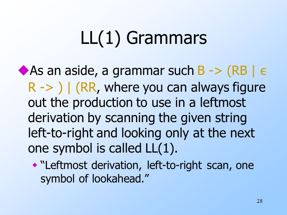 28 LL(1) Grammars  As an aside, a grammar such B -> (RB | ε R -> ) | (RR, where you can always figure out the production to use in a leftmost derivat