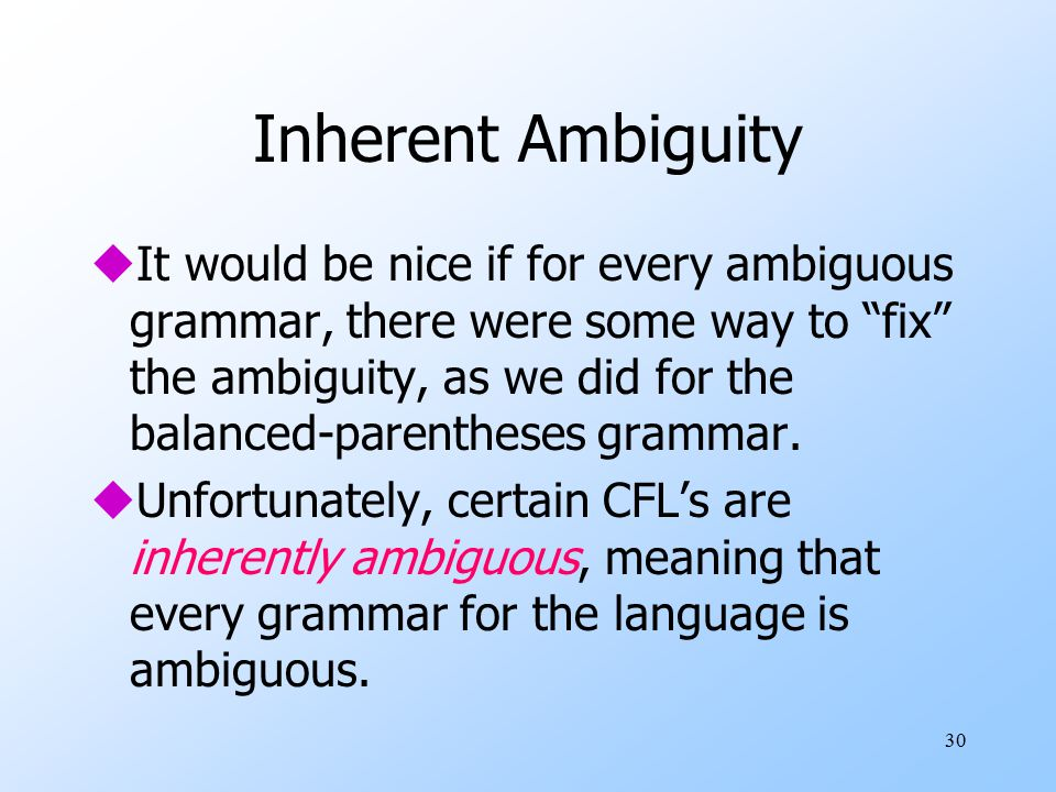 30 Inherent Ambiguity uIt would be nice if for every ambiguous grammar, there were some way to fix the ambiguity, as we did for the balanced-parentheses grammar.