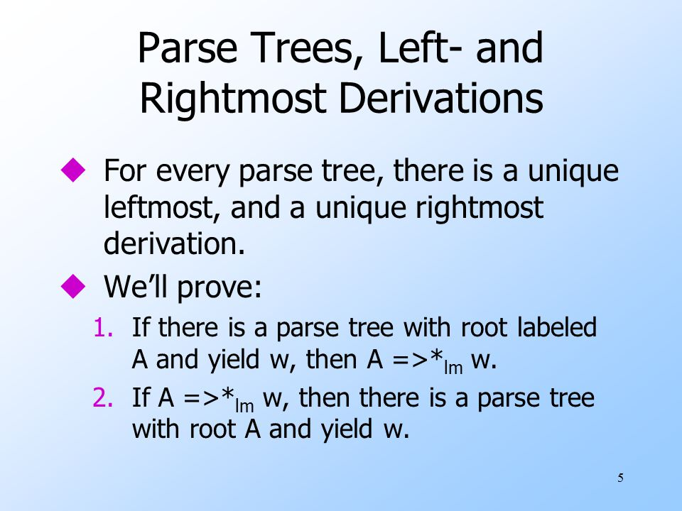 16 Ambiguity, Left- and Rightmost Derivations uIf there are two different parse trees, they must produce two different leftmost derivations by the construction given in the proof.