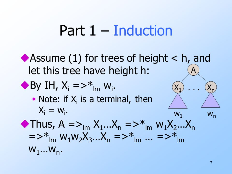 7 Part 1 – Induction uAssume (1) for trees of height < h, and let this tree have height h: uBy IH, X i =>* lm w i.