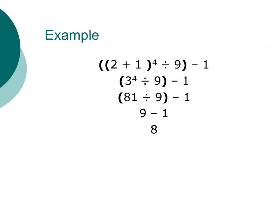 Example ((2 + 1 ) 4 ÷ 9) – 1 (3 4 ÷ 9) – 1 (81 ÷ 9) – 1 9 – 1 8