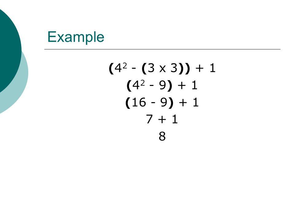 Example (4 2 - (3 x 3)) + 1 (4 2 - 9) + 1 (16 - 9) + 1 7 + 1 8