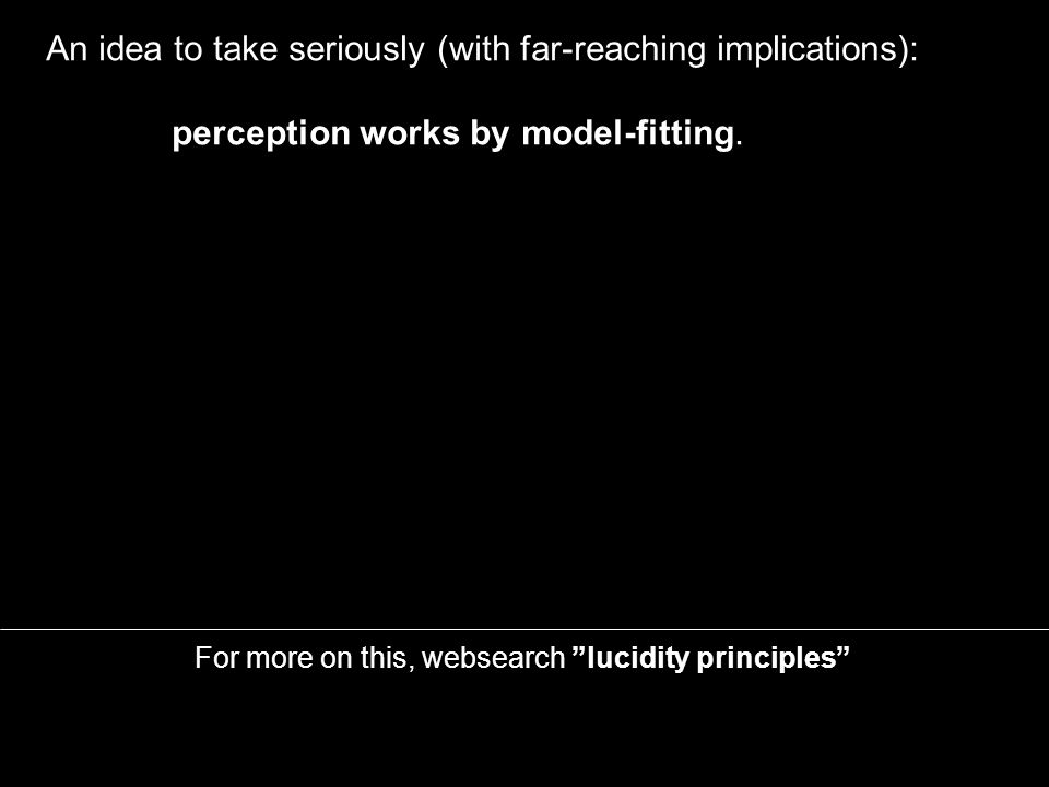 An idea to take seriously (with far-reaching implications): perception works by model-fitting.