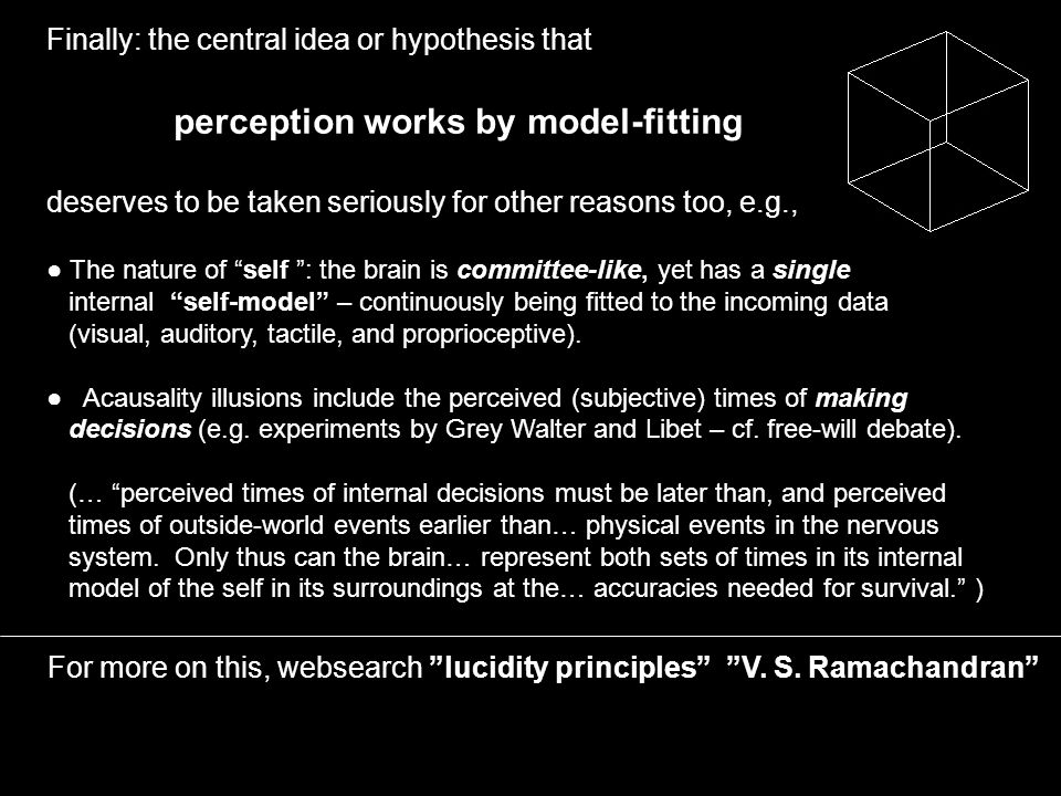 Finally: the central idea or hypothesis that perception works by model-fitting deserves to be taken seriously for other reasons too, e.g., For more on this, websearch lucidity principles V.