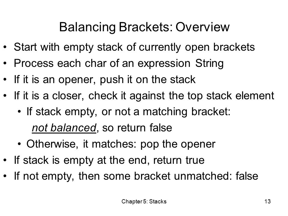 Chapter 5: Stacks13 Balancing Brackets: Overview Start with empty stack of currently open brackets Process each char of an expression String If it is an opener, push it on the stack If it is a closer, check it against the top stack element If stack empty, or not a matching bracket: not balanced, so return false Otherwise, it matches: pop the opener If stack is empty at the end, return true If not empty, then some bracket unmatched: false