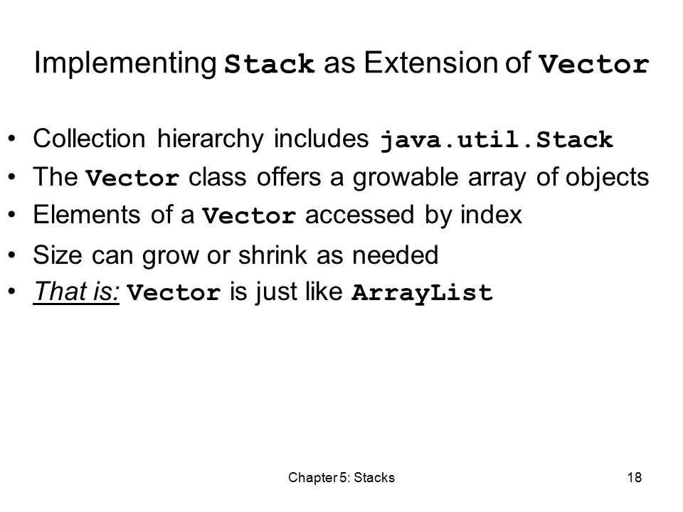 Chapter 5: Stacks18 Implementing Stack as Extension of Vector Collection hierarchy includes java.util.Stack The Vector class offers a growable array of objects Elements of a Vector accessed by index Size can grow or shrink as needed That is: Vector is just like ArrayList