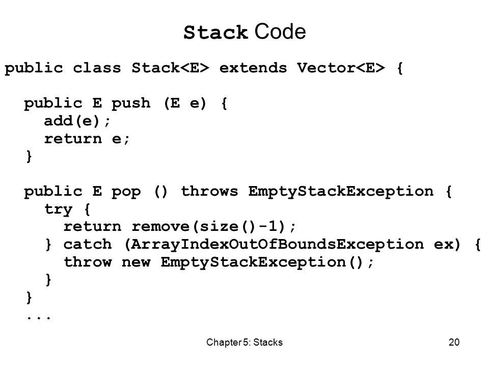Chapter 5: Stacks20 Stack Code public class Stack extends Vector { public E push (E e) { add(e); return e; } public E pop () throws EmptyStackException { try { return remove(size()-1); } catch (ArrayIndexOutOfBoundsException ex) { throw new EmptyStackException(); }...