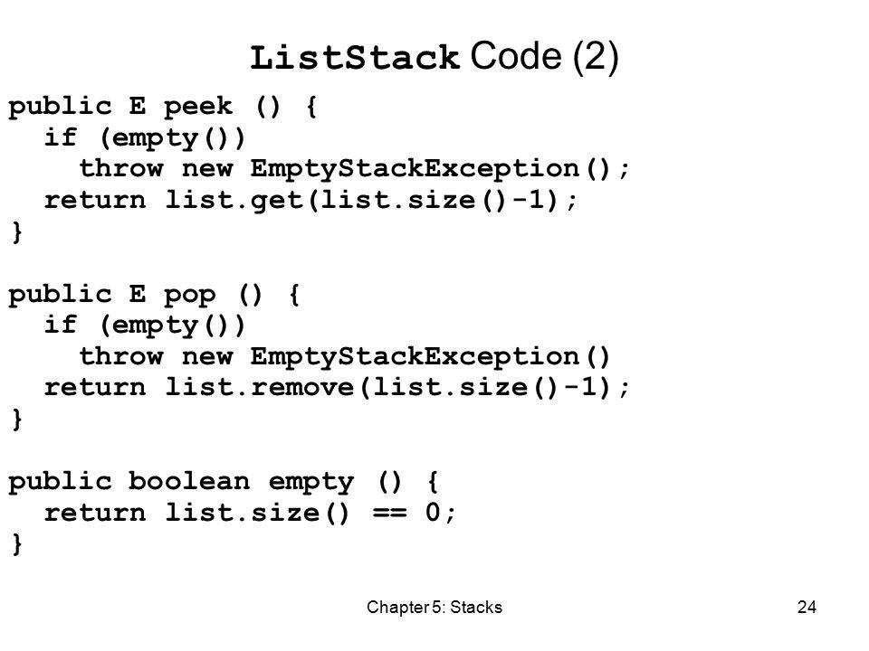 Chapter 5: Stacks24 ListStack Code (2) public E peek () { if (empty()) throw new EmptyStackException(); return list.get(list.size()-1); } public E pop () { if (empty()) throw new EmptyStackException() return list.remove(list.size()-1); } public boolean empty () { return list.size() == 0; }