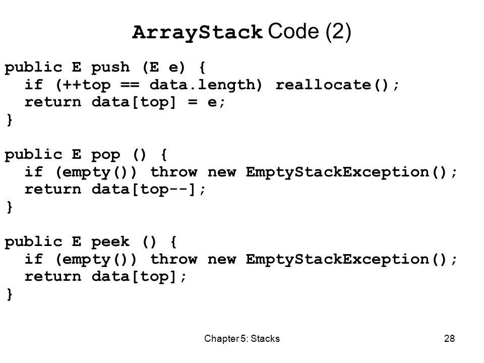 Chapter 5: Stacks28 ArrayStack Code (2) public E push (E e) { if (++top == data.length) reallocate(); return data[top] = e; } public E pop () { if (empty()) throw new EmptyStackException(); return data[top--]; } public E peek () { if (empty()) throw new EmptyStackException(); return data[top]; }