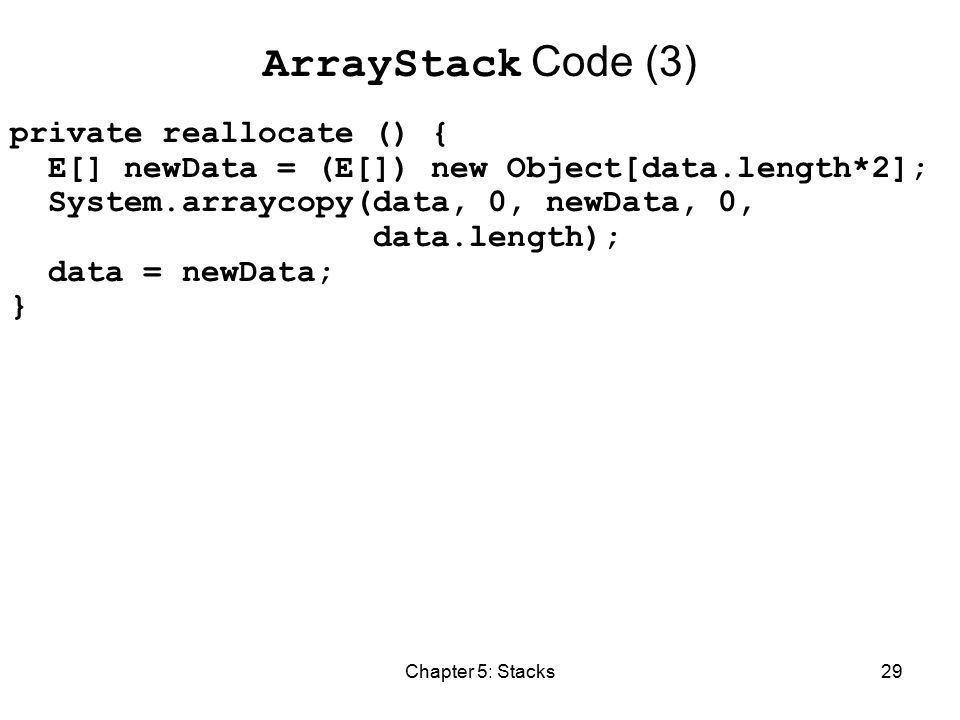 Chapter 5: Stacks29 ArrayStack Code (3) private reallocate () { E[] newData = (E[]) new Object[data.length*2]; System.arraycopy(data, 0, newData, 0, data.length); data = newData; }