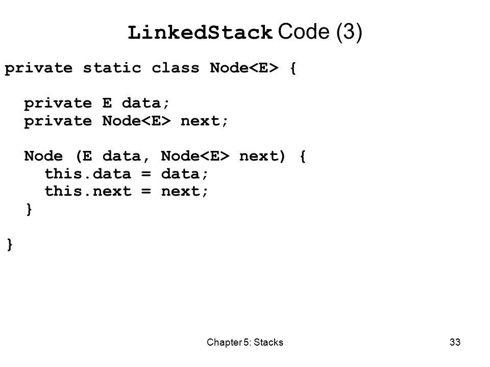 Chapter 5: Stacks33 LinkedStack Code (3) private static class Node { private E data; private Node next; Node (E data, Node next) { this.data = data; this.next = next; }