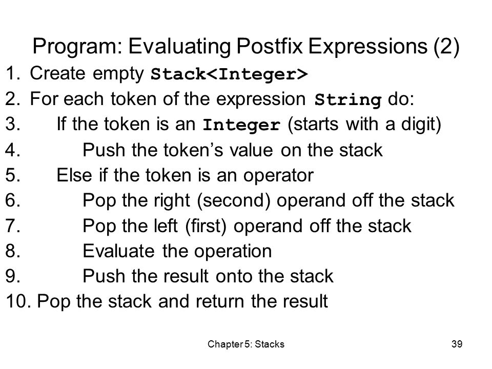 Chapter 5: Stacks39 Program: Evaluating Postfix Expressions (2) 1.Create empty Stack 2.For each token of the expression String do: 3.