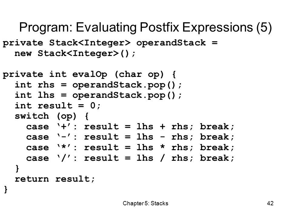 Chapter 5: Stacks42 Program: Evaluating Postfix Expressions (5) private Stack operandStack = new Stack (); private int evalOp (char op) { int rhs = operandStack.pop(); int lhs = operandStack.pop(); int result = 0; switch (op) { case '+': result = lhs + rhs; break; case '-': result = lhs - rhs; break; case '*': result = lhs * rhs; break; case '/': result = lhs / rhs; break; } return result; }