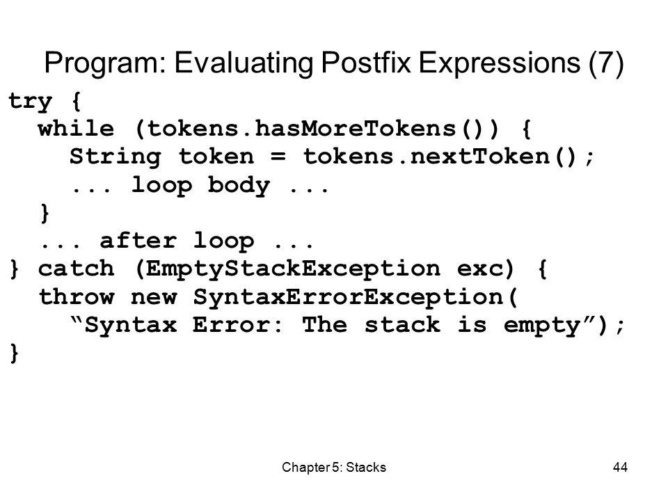 Chapter 5: Stacks44 Program: Evaluating Postfix Expressions (7) try { while (tokens.hasMoreTokens()) { String token = tokens.nextToken();...