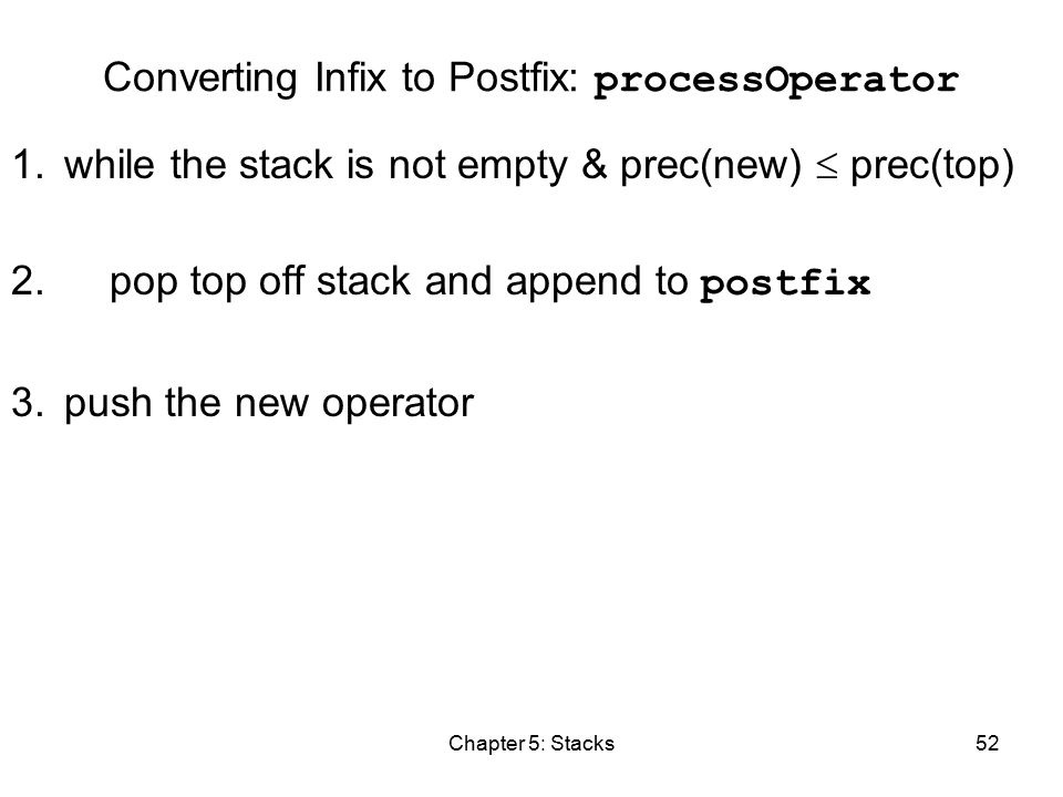 Chapter 5: Stacks52 Converting Infix to Postfix: processOperator 1.while the stack is not empty & prec(new)  prec(top) 2.