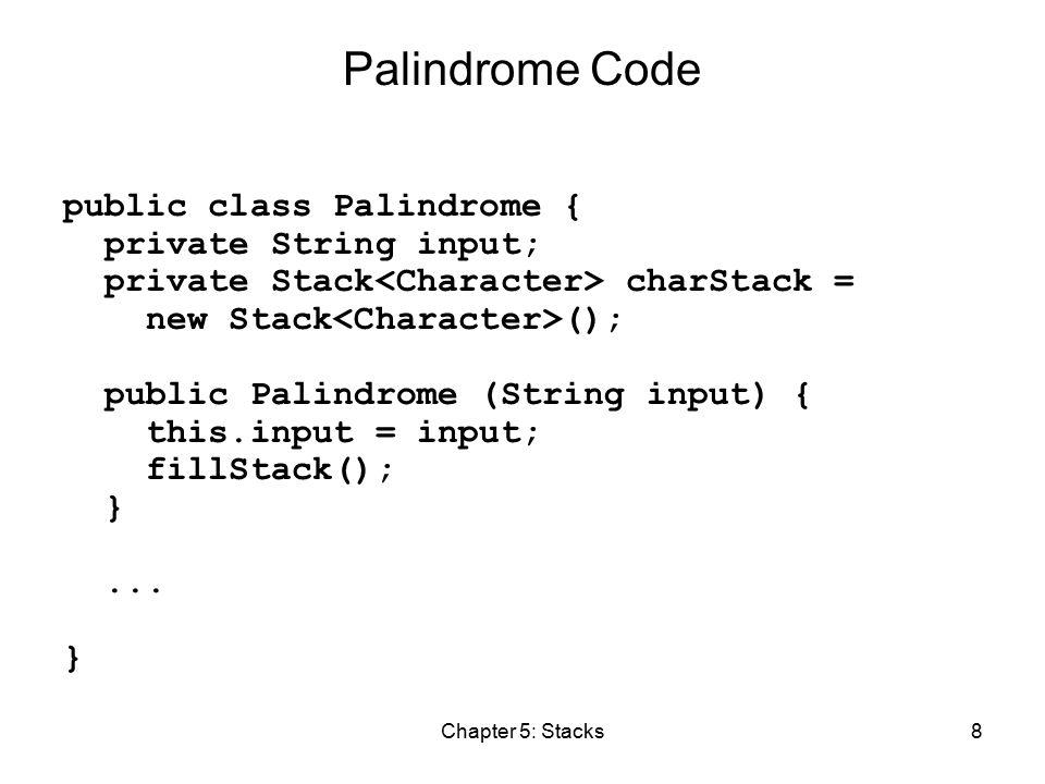 Chapter 5: Stacks8 Palindrome Code public class Palindrome { private String input; private Stack charStack = new Stack (); public Palindrome (String input) { this.input = input; fillStack(); }...