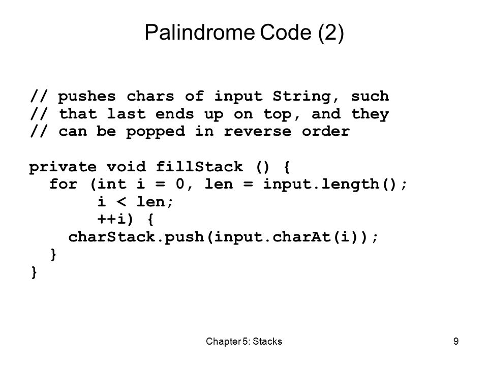 Chapter 5: Stacks9 Palindrome Code (2) // pushes chars of input String, such // that last ends up on top, and they // can be popped in reverse order private void fillStack () { for (int i = 0, len = input.length(); i < len; ++i) { charStack.push(input.charAt(i)); }