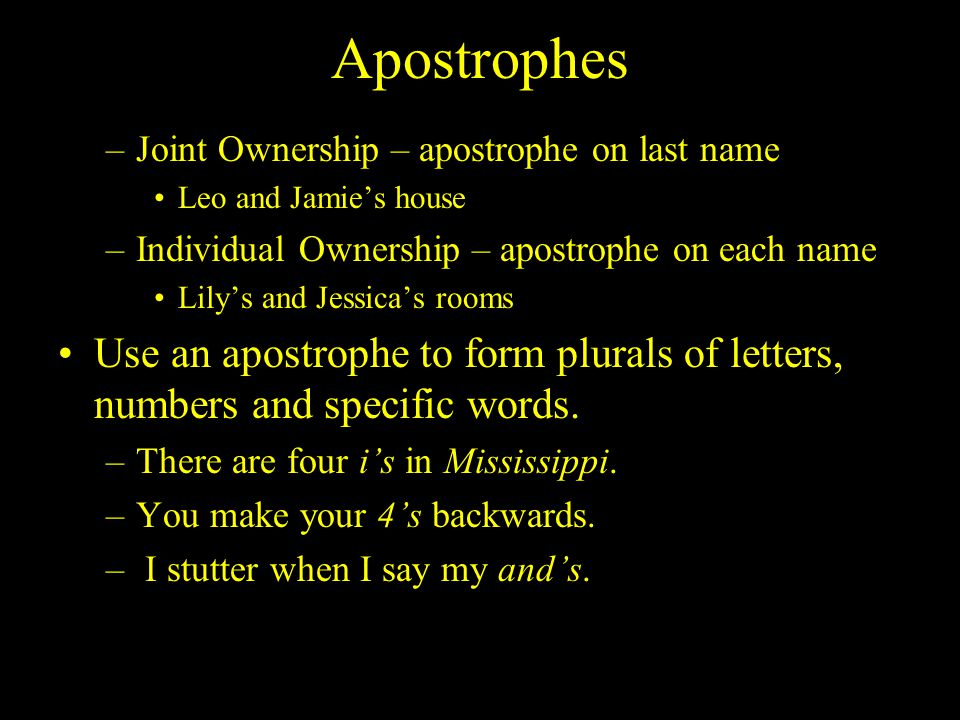 Apostrophes –Joint Ownership – apostrophe on last name Leo and Jamie's house –Individual Ownership – apostrophe on each name Lily's and Jessica's rooms Use an apostrophe to form plurals of letters, numbers and specific words.