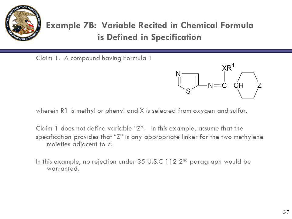 37 Example 7B: Variable Recited in Chemical Formula is Defined in Specification Claim 1. A compound having Formula 1 wherein R1 is methyl or phenyl an