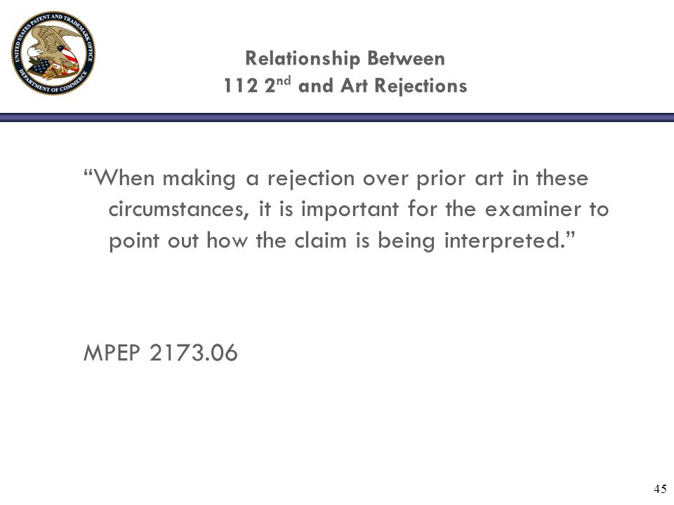 "45 Relationship Between 112 2 nd and Art Rejections ""When making a rejection over prior art in these circumstances, it is important for the examiner t"