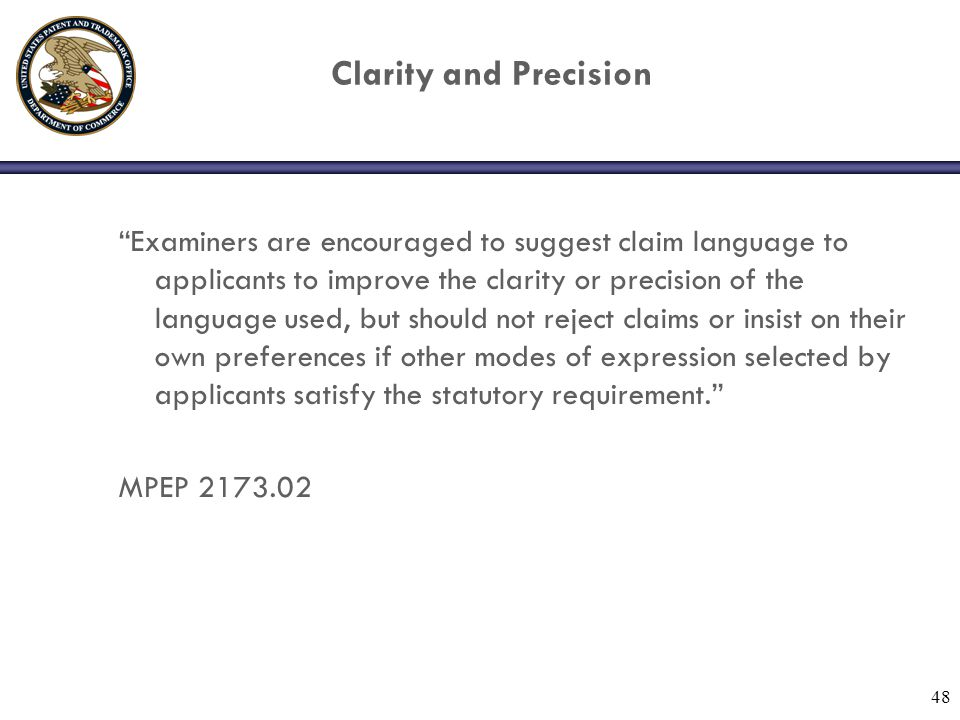 "48 Clarity and Precision ""Examiners are encouraged to suggest claim language to applicants to improve the clarity or precision of the language used, b"