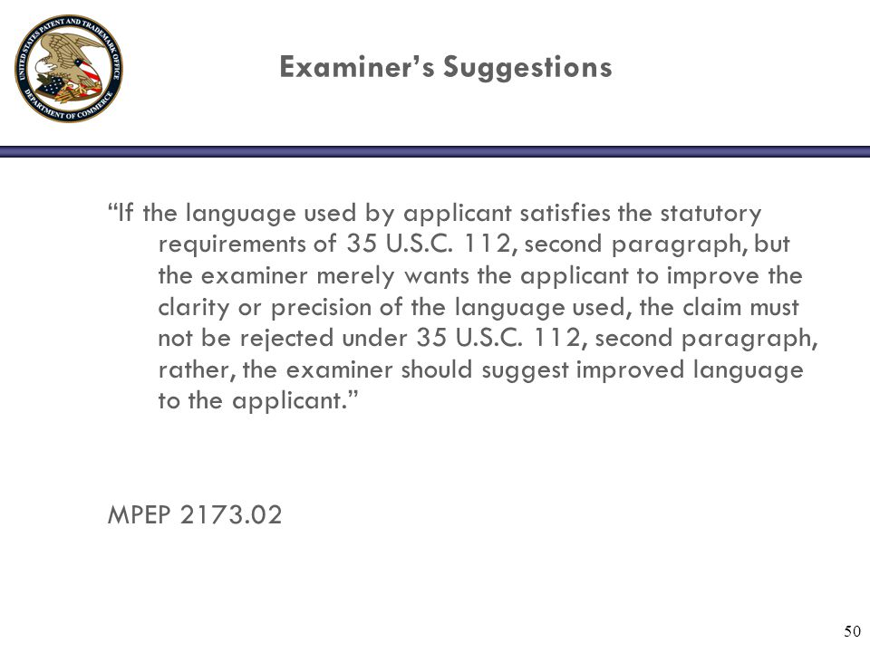 "50 Examiner's Suggestions ""If the language used by applicant satisfies the statutory requirements of 35 U.S.C. 112, second paragraph, but the examiner"