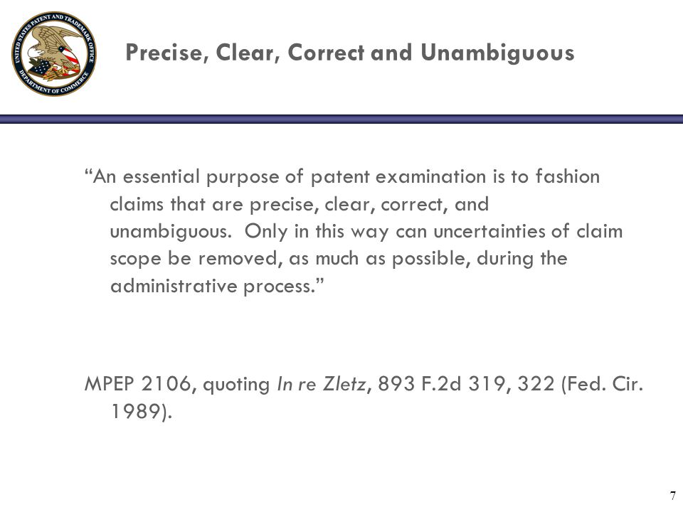 "7 Precise, Clear, Correct and Unambiguous ""An essential purpose of patent examination is to fashion claims that are precise, clear, correct, and unamb"