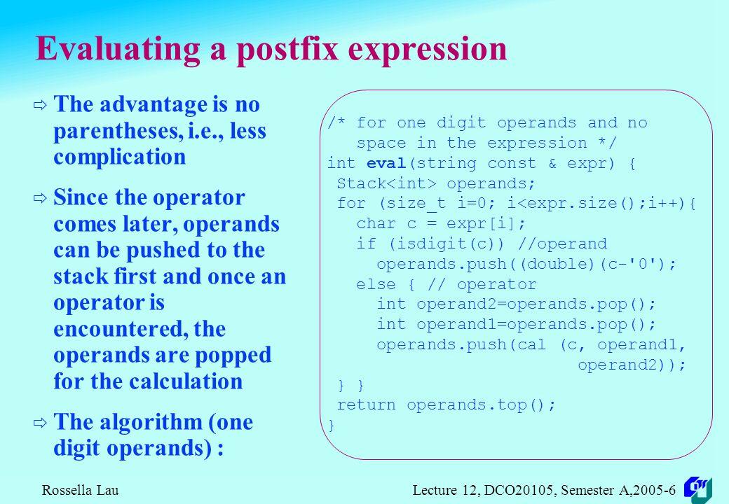 Rossella Lau Lecture 12, DCO20105, Semester A,2005-6 Examples of Postfix Expressions Infix A+B A+B-C (A+B)*(C-D) A$B*C-D+E/F/(G+H) ((A+B)*C-(D-E))$(F+G) A-B/(C*D$E) Postfix AB+ AB+C- AB+CD-* AB$C*D-EF/GH+/+ AB+C*DE--FG+$ ABCDE$*/-