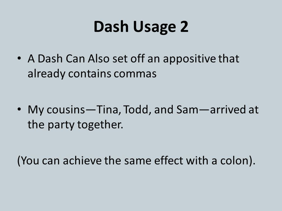 Dash Usage 2 A Dash Can Also set off an appositive that already contains commas My cousins—Tina, Todd, and Sam—arrived at the party together.