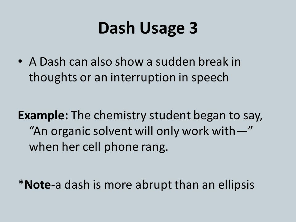 Dash Usage 3 A Dash can also show a sudden break in thoughts or an interruption in speech Example: The chemistry student began to say, An organic solvent will only work with— when her cell phone rang.