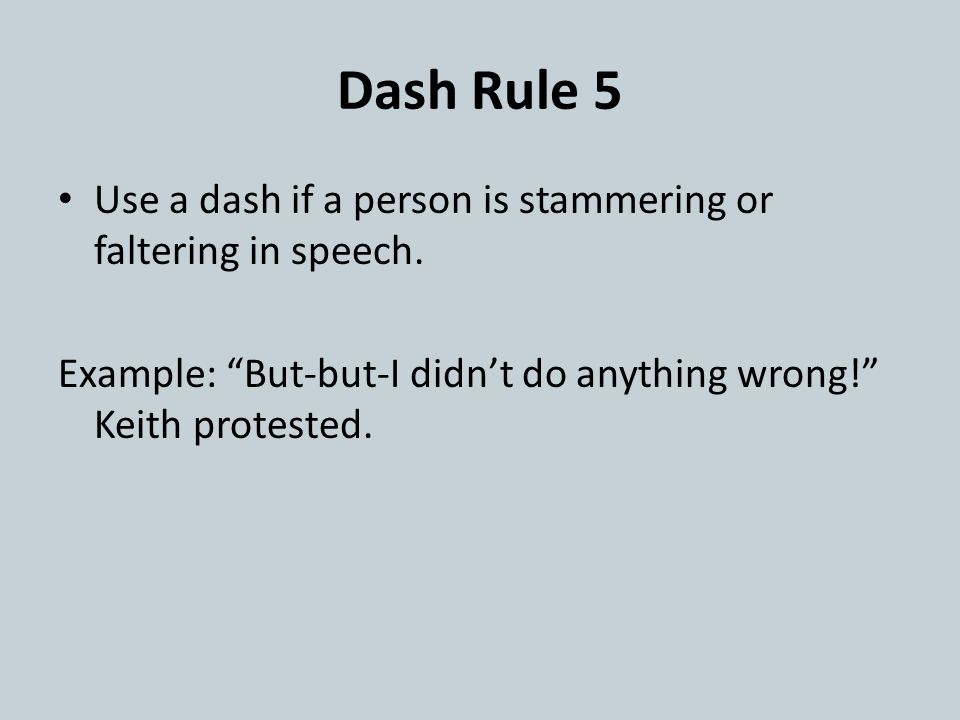 """Dash Rule 5 Use a dash if a person is stammering or faltering in speech. Example: """"But-but-I didn't do anything wrong!"""" Keith protested."""